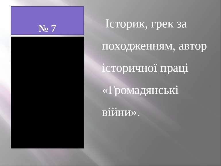 № 7 Історик, грек за походженням, автор історичної праці «Громадянські війни».