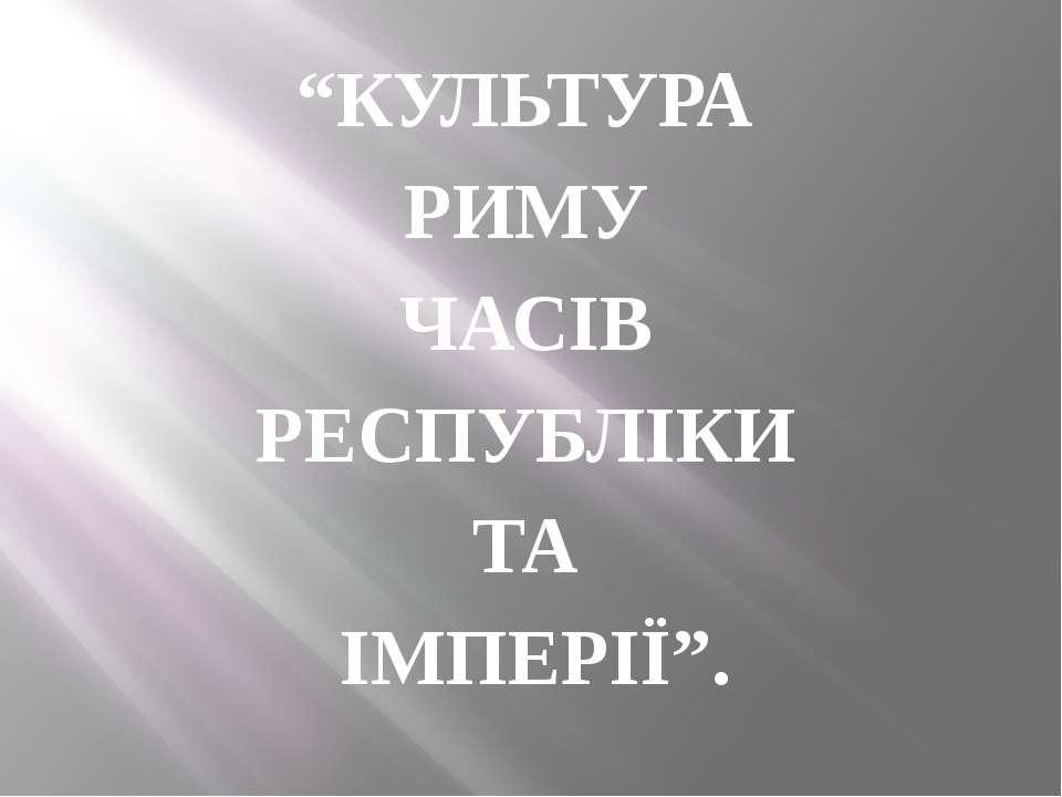 """""""КУЛЬТУРА РИМУ ЧАСІВ РЕСПУБЛІКИ ТА ІМПЕРІЇ""""."""