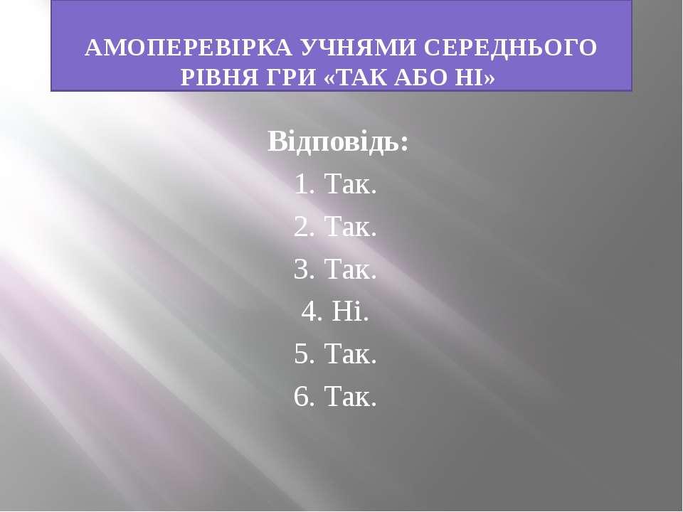 АМОПЕРЕВІРКА УЧНЯМИ СЕРЕДНЬОГО РІВНЯ ГРИ «ТАК АБО НІ» Відповідь: 1. Так. 2. Т...