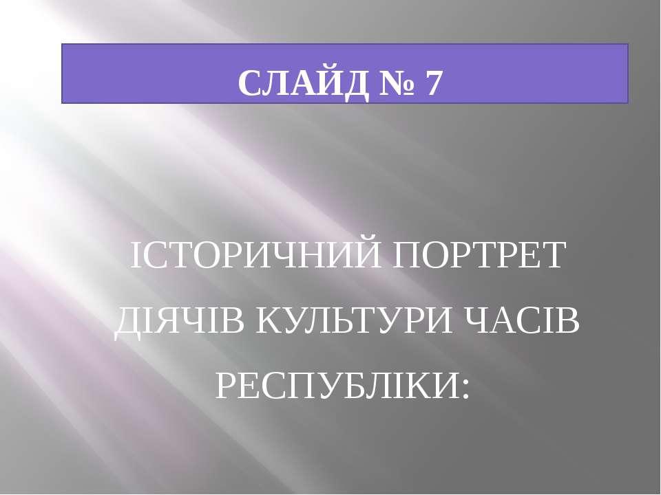 СЛАЙД № 7 ІСТОРИЧНИЙ ПОРТРЕТ ДІЯЧІВ КУЛЬТУРИ ЧАСІВ РЕСПУБЛІКИ: