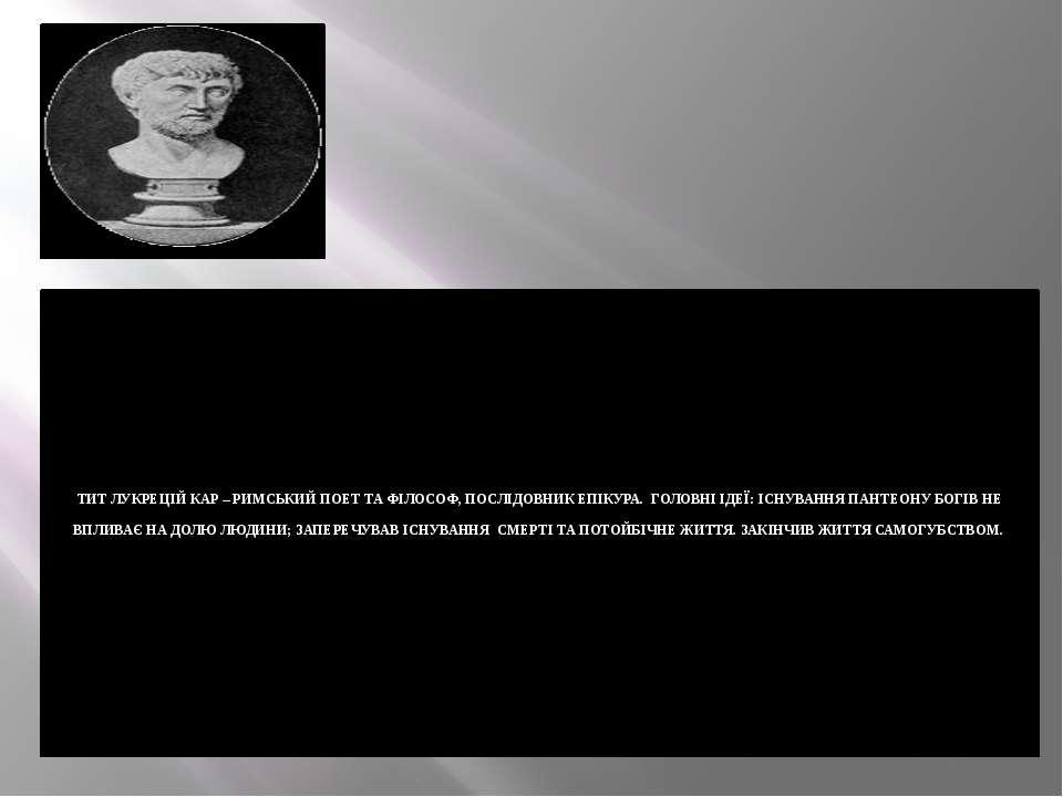 ТИТ ЛУКРЕЦІЙ КАР – РИМСЬКИЙ ПОЕТ ТА ФІЛОСОФ, ПОСЛІДОВНИК ЕПІКУРА. ГОЛОВНІ ІДЕ...