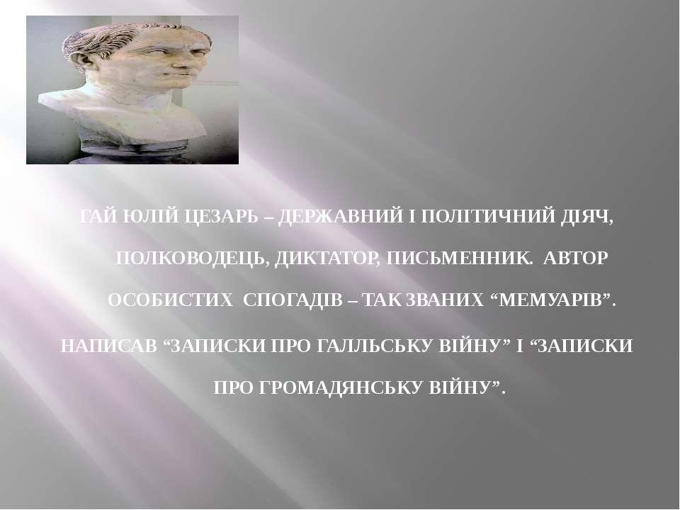 ГАЙ ЮЛІЙ ЦЕЗАРЬ – ДЕРЖАВНИЙ І ПОЛІТИЧНИЙ ДІЯЧ, ПОЛКОВОДЕЦЬ, ДИКТАТОР, ПИСЬМЕН...