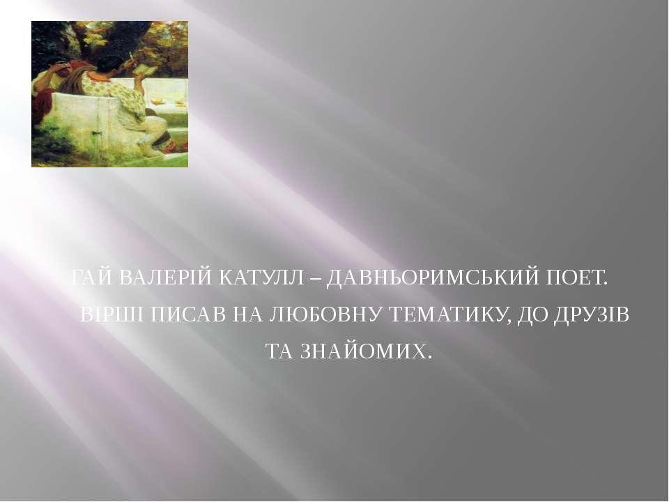 ГАЙ ВАЛЕРІЙ КАТУЛЛ – ДАВНЬОРИМСЬКИЙ ПОЕТ. ВІРШІ ПИСАВ НА ЛЮБОВНУ ТЕМАТИКУ, ДО...