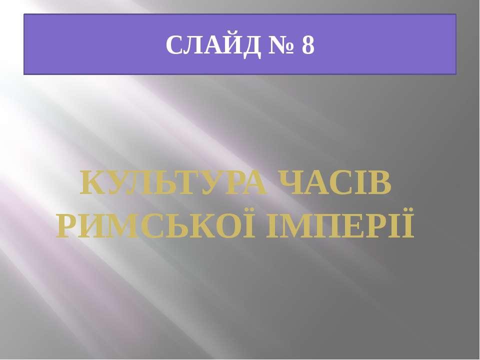 СЛАЙД № 8 КУЛЬТУРА ЧАСІВ РИМСЬКОЇ ІМПЕРІЇ