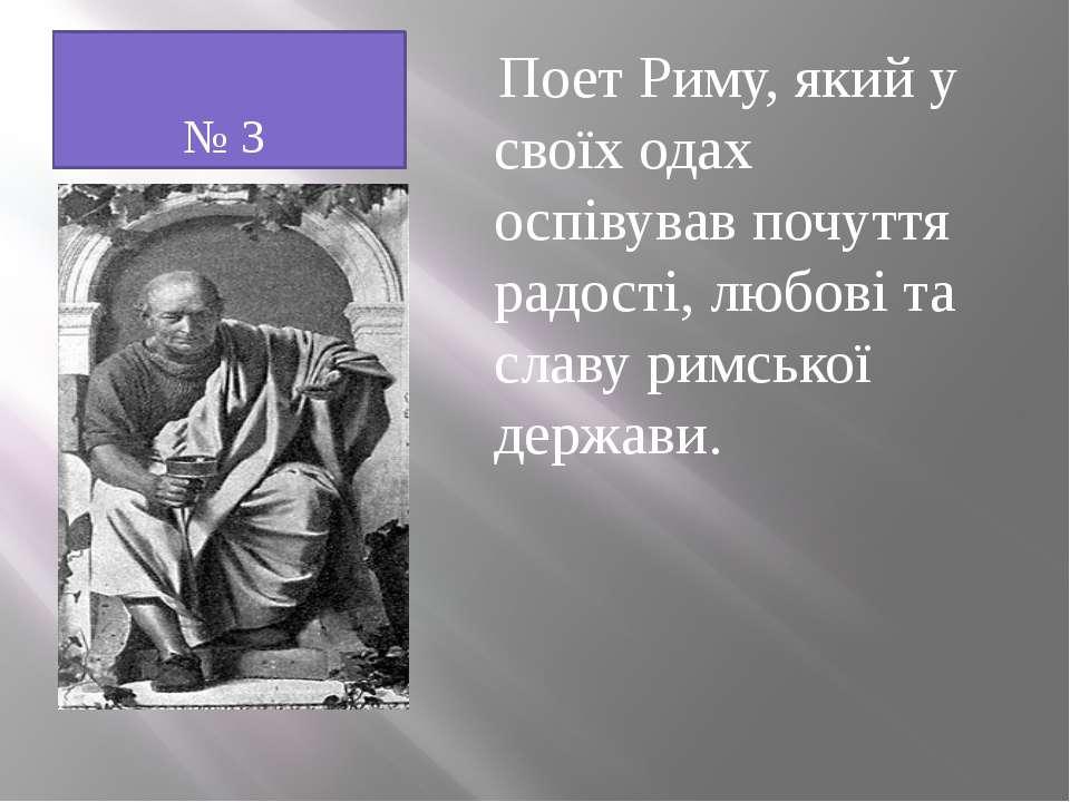 № 3 Поет Риму, який у своїх одах оспівував почуття радості, любові та славу р...