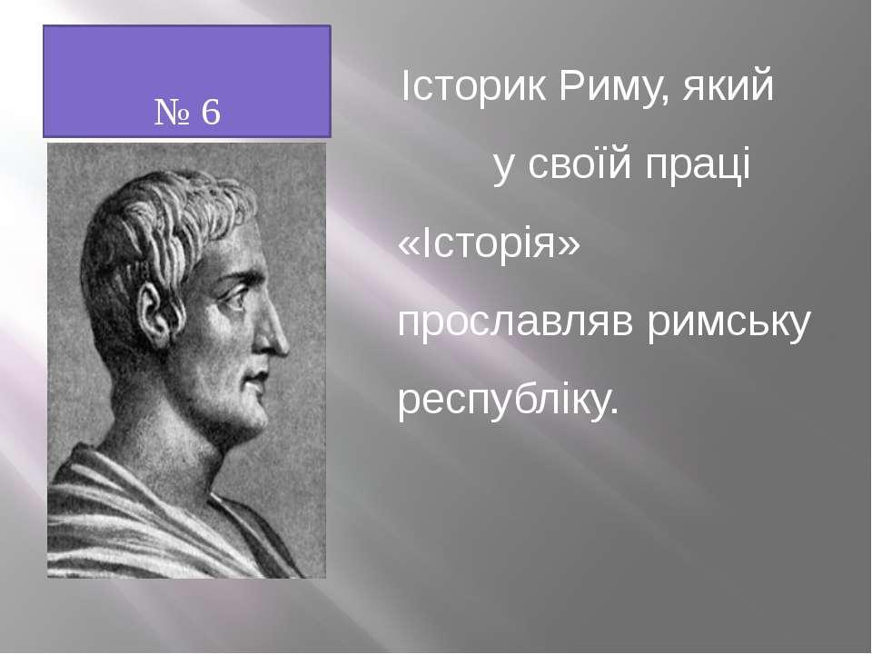 № 6 Історик Риму, який у своїй праці «Історія» прославляв римську республіку.