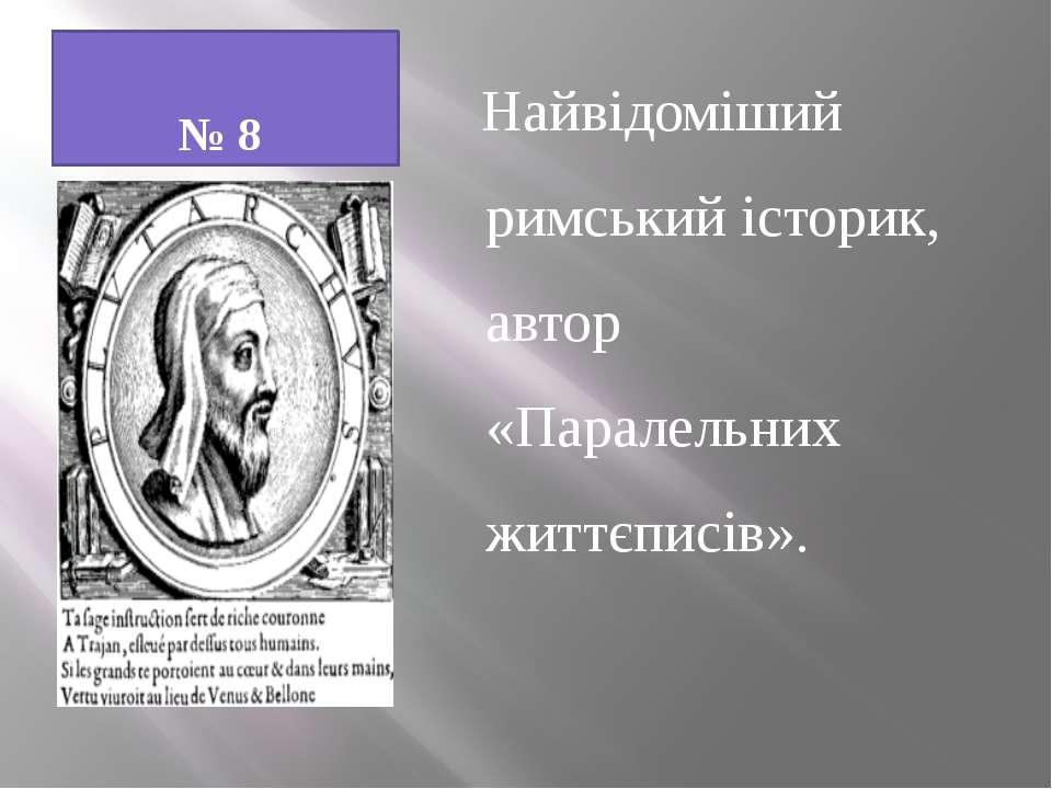 № 8 Найвідоміший римський історик, автор «Паралельних життєписів».