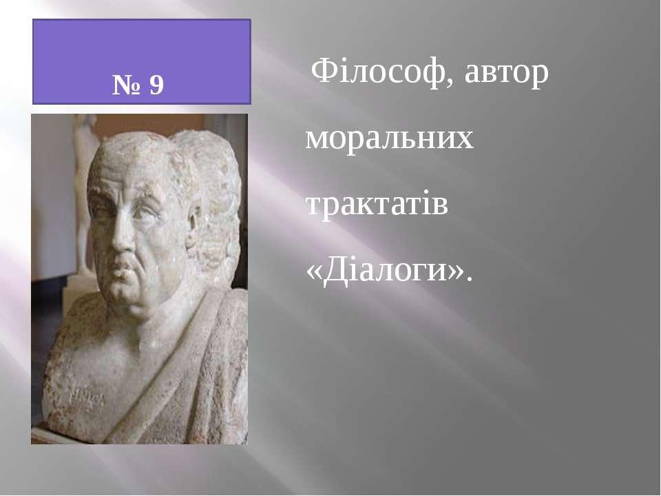 № 9 Філософ, автор моральних трактатів «Діалоги».