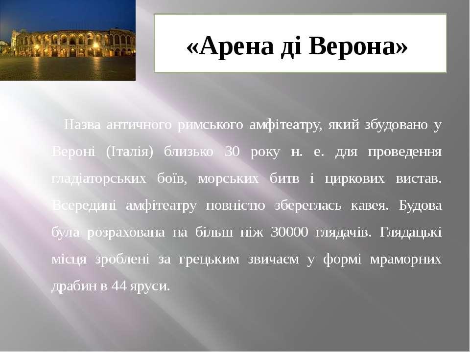«Арена ді Верона» Назва античного римського амфітеатру, який збудовано у Веро...