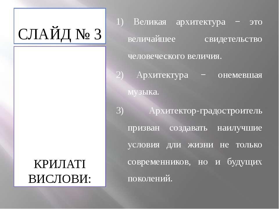 СЛАЙД № 3 КРИЛАТІ ВИСЛОВИ: 1) Великая архитектура − это величайшее свидетельс...