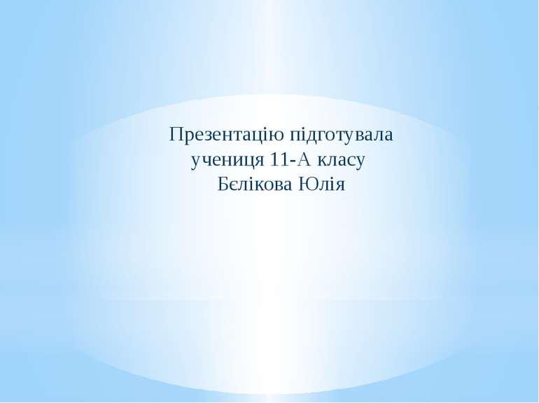 Презентацію підготувала учениця 11-А класу Бєлікова Юлія