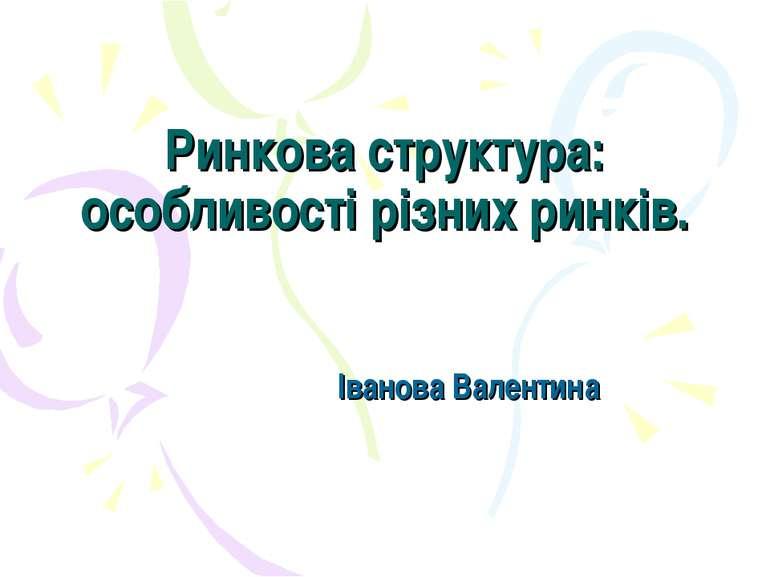 Ринкова структура: особливості різних ринків. Іванова Валентина