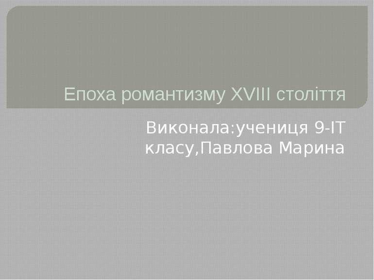 Епоха романтизму XVIII століття Виконала:учениця 9-ІТ класу,Павлова Марина