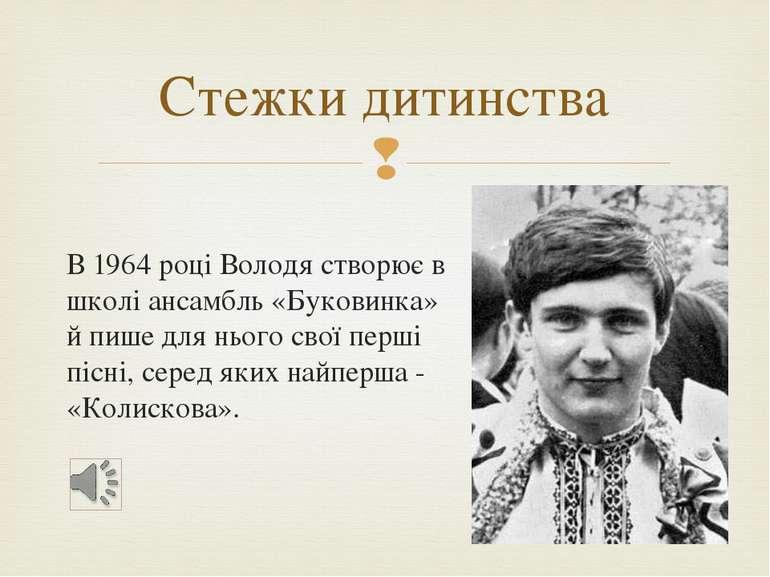 В 1964 році Володя створює в школі ансамбль «Буковинка» й пише для нього свої...