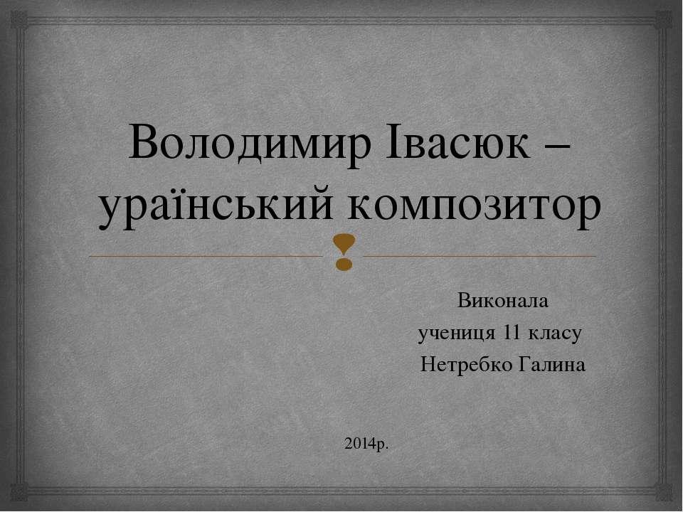 Володимир Івасюк – ураїнський композитор Виконала учениця 11 класу Нетребко Г...