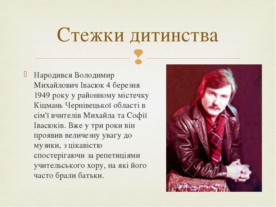 Народився Володимир Михайлович Івасюк 4 березня 1949 року у районному містечк...