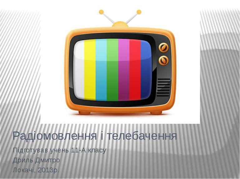 Радіомовлення і телебачення Підготував учень 11-А класу Дриль Дмитро Локачі, ...