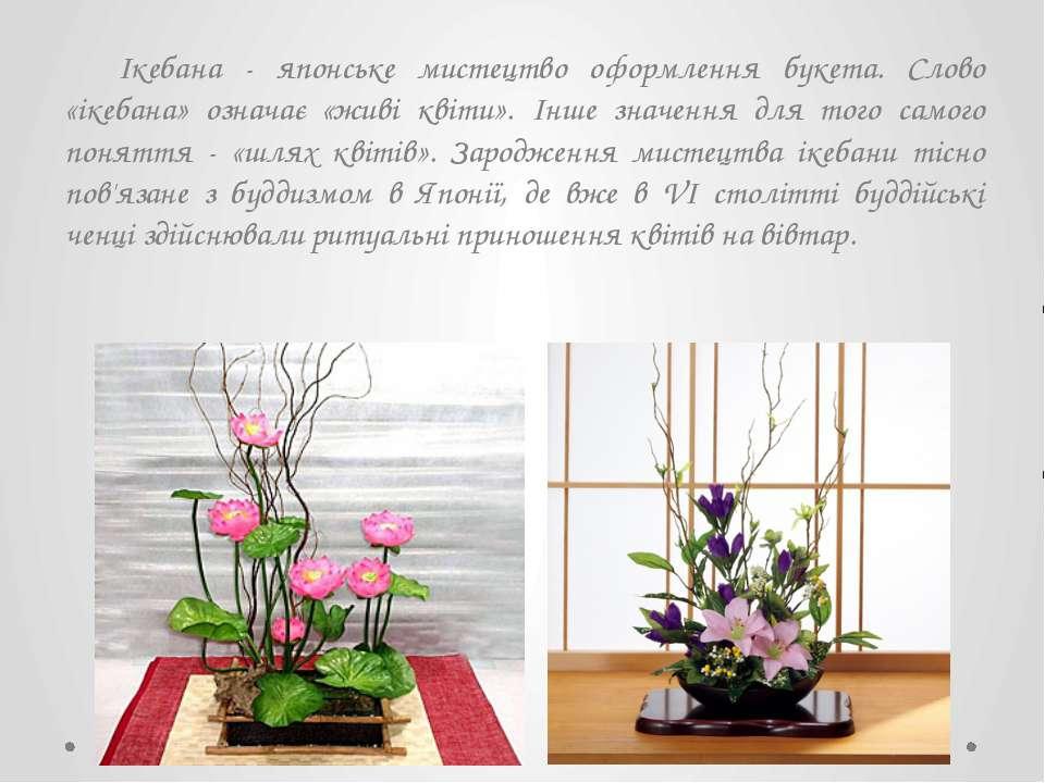 Ікебана - японське мистецтво оформлення букета. Слово «ікебана» означає «живі...