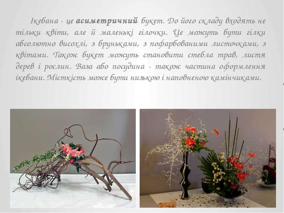 Ікебана - цеасиметричнийбукет. До його складу входять не тільки квіти, але ...