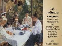 За чайным столом На картине изображены две неразлучные подруги- Мария и Елена...