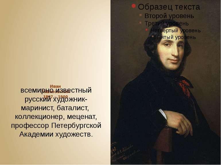 Иван Айвазовский 1817 – 1900 всемирно известный русский художник-маринист,ба...