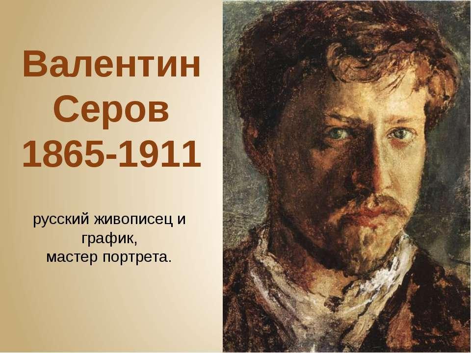 Валентин Серов 1865-1911 русский живописец и график, мастерпортрета.