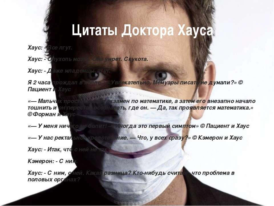 Цитаты Доктора Хауса Хаус: - Все лгут. Хаус: - Опухоль мозга. Она умрет. Скук...
