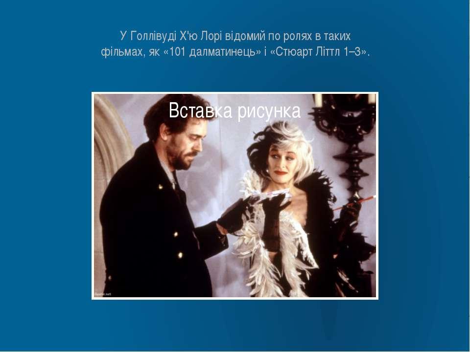 У Голлівуді Х'ю Лорі відомий по ролях в таких фільмах, як «101 далматинець» і...