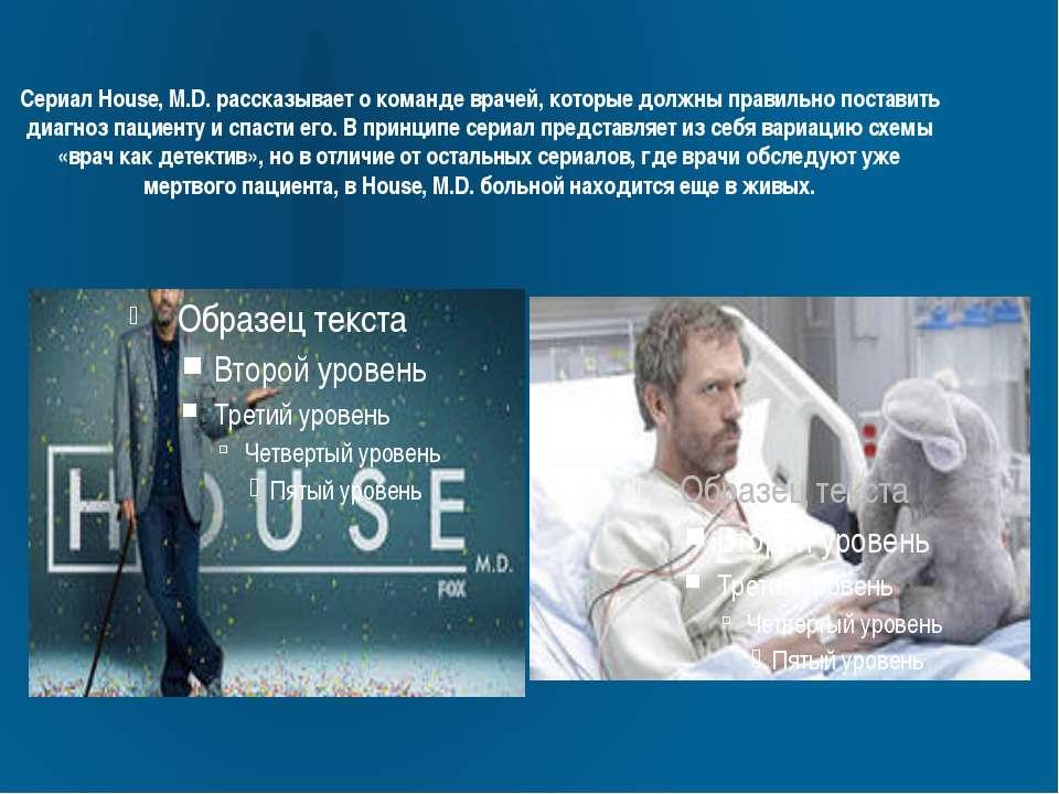 Сериал House, M.D. рассказывает о команде врачей, которые должны правильно по...