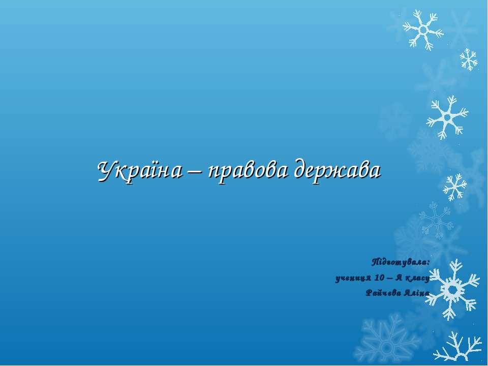Україна – правова держава Підготувала: учениця 10 – А класу Райчева Аліна