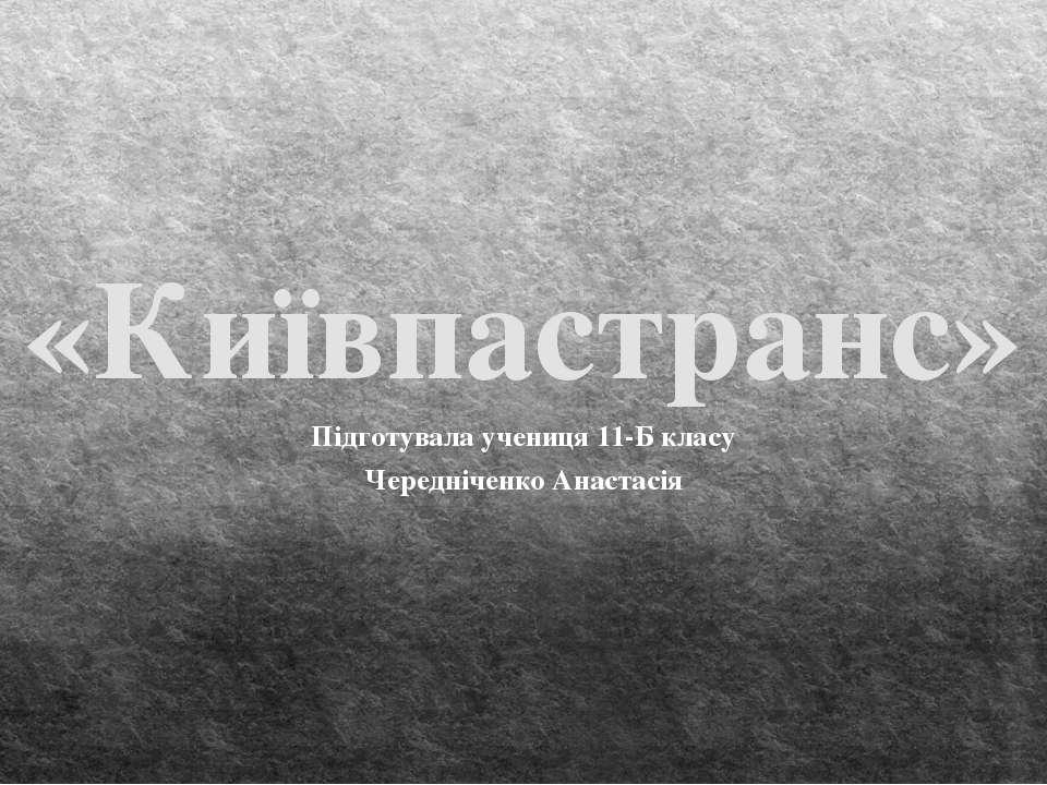 «Київпастранс» Підготувала учениця 11-Б класу Чередніченко Анастасія