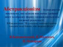 Абстракціонізм – безпредметне мистецтво, яке цілком виключає ідейний зміст та...