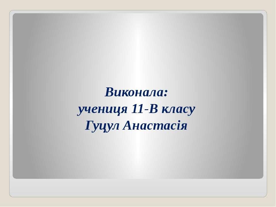 Виконала: учениця 11-В класу Гуцул Анастасія