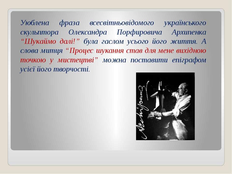 Уюблена фраза всесвітньовідомого українського скульптора Олександра Порфирови...