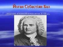 Йоган Себастіян Бах - видатний німецький композитор XVIII ст.