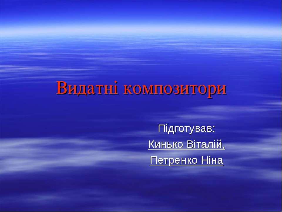Видатні композитори Підготував: Кинько Віталій, Петренко Ніна