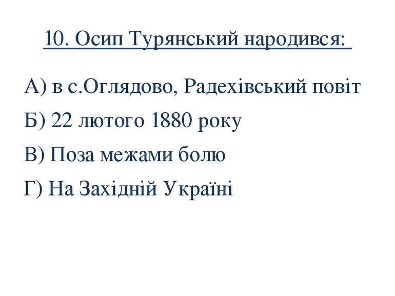 10. Осип Турянський народився: А) в с.Оглядово, Радехівський повіт Б) 22 люто...