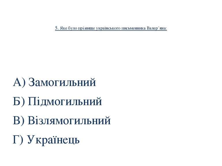 5. Яке було прізвище українського письменника Валер´яна: А) Замогильний Б) Пі...