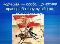 Хорунжий — особа, що носила прапор або коругву війська; прапороносець.
