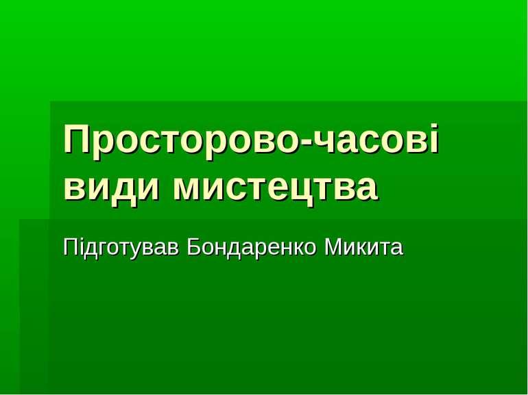 Просторово-часові види мистецтва Підготував Бондаренко Микита