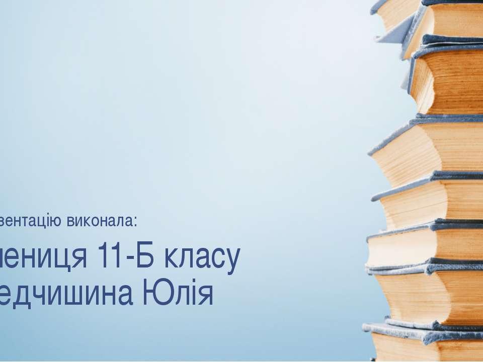 Учениця 11-Б класу Федчишина Юлія Презентацію виконала: