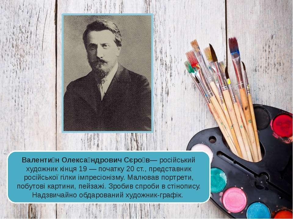Валенти н Олекса ндрович Сєро в— російський художник кінця 19— початку 20 ст...