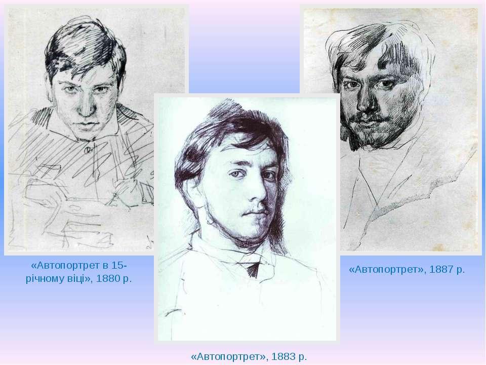 «Автопортрет в 15-річному віці», 1880 р. «Автопортрет», 1883 р. «Автопортрет»...