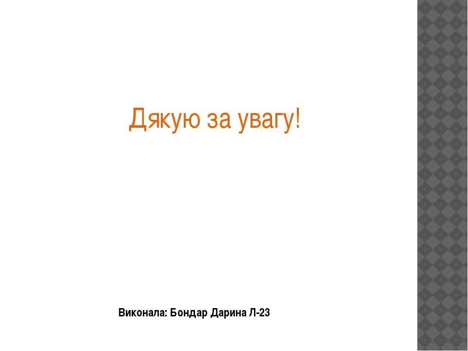 Виконала: Бондар Дарина Л-23 Дякую за увагу!