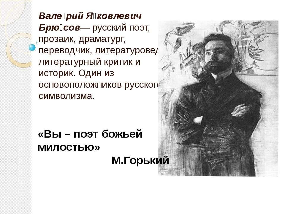 Вале рий Я ковлевич Брю сов— русский поэт, прозаик, драматург, переводчик, ли...