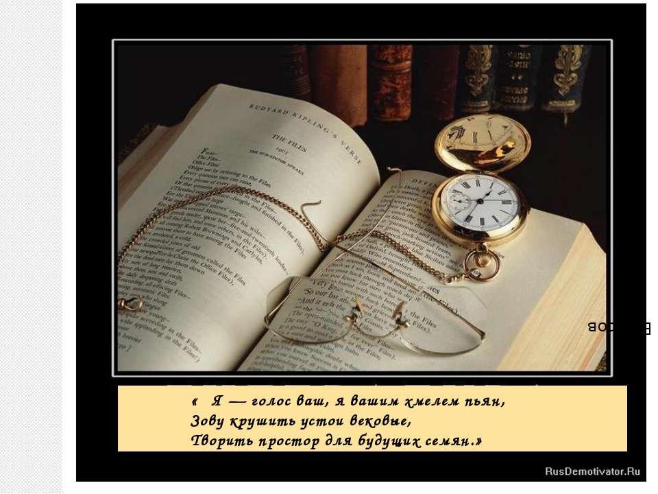 « Я — голос ваш, я вашим хмелем пьян, Зову крушить устои вековые, Творить про...