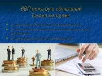 ВВП може бути обчислений Трьома методами: як сума валової доданої вартості (в...