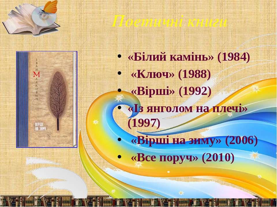 Поетичні книги «Білий камінь» (1984) «Ключ» (1988) «Вірші» (1992) «Із янголом...