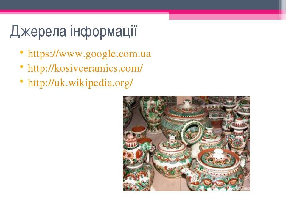 Джерела інформації https://www.google.com.ua http://kosivceramics.com/ http:/...