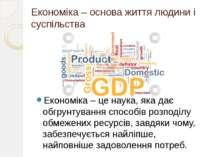 Економіка – основа життя людини і суспільства Економіка – це наука, яка дає о...